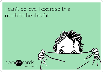 i-cant-believe-i-exercise-this-much-to-be-this-fat-ae679